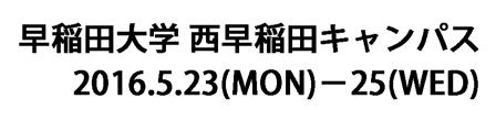 会場: 早稲田大学 西早稲田キャンパス、会期: 2016年5月23日〜25日